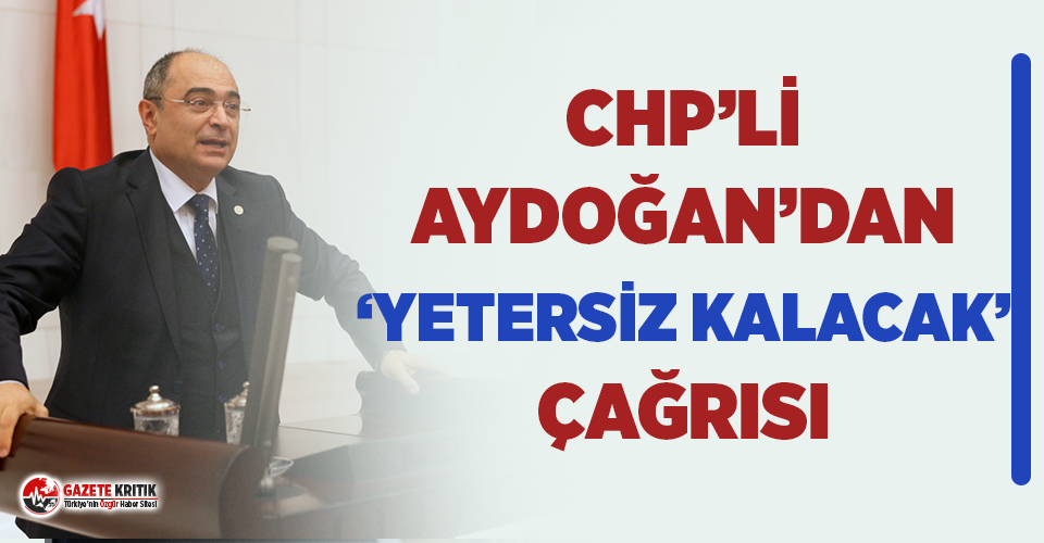 "CHP'li Aydoğan: ""Yetersiz kalacak…"""
