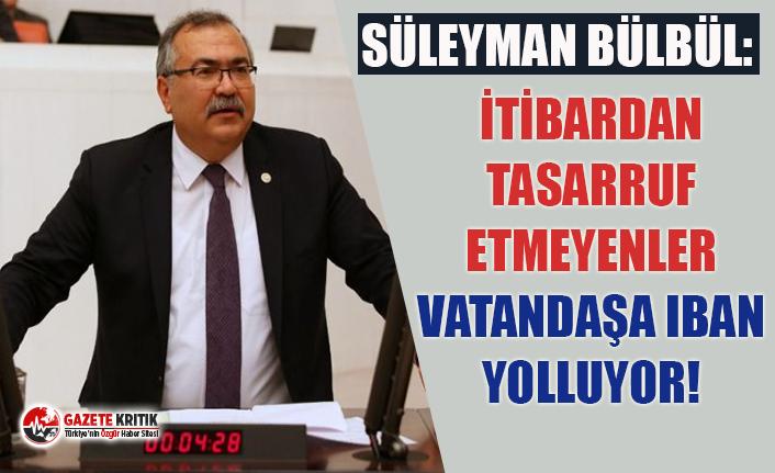 CHP'li Bülbül: İtibardan tasarruf etmeyenler vatandaşa iban yolluyor!