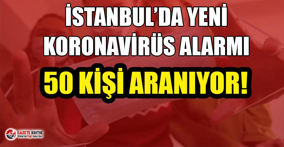 İstanbul'da yeni koronavirüs alarmı: 50 kişi aranıyor!