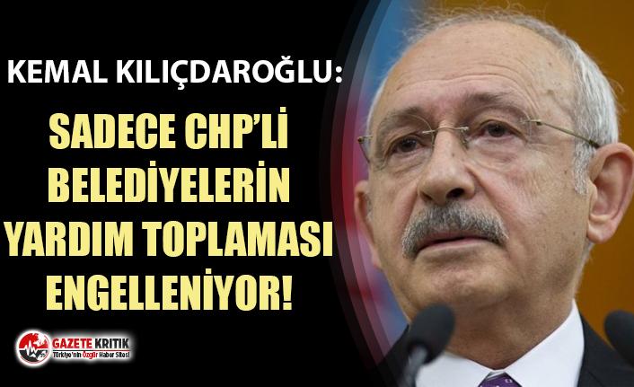 Kemal Kılıçdaroğlu: Sadece CHP'li belediyelerin yardım toplaması engelleniyor