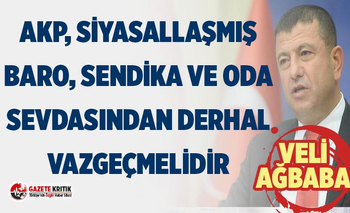 CHP'Lİ AĞBABA:AKP, SİYASALLAŞMIŞ BARO, SENDİKA VE ODA SEVDASINDAN DERHAL VAZGEÇMELİDİR