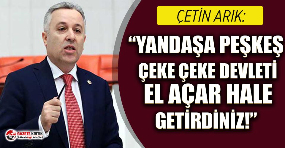 """CHP'Lİ ARIK: """"YANDAŞA PEŞKEŞ ÇEKE ÇEKE DEVLETİ EL AÇAR HALE GETİRDİNİZ!"""""""