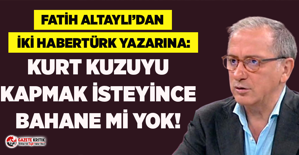Fatih Altaylı'dan iki Habertürk yazarına itiraz: Kurt kuzuyu kapmak isteyince bahane mi yok!