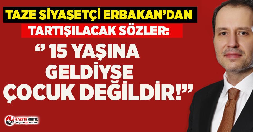 Fatih Erbakan'dan çok tartışılacak sözler: ''15 yaşına geldiyse çocuk değildir''