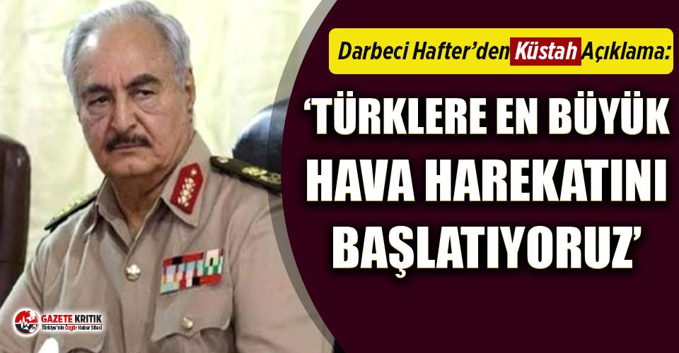 Hafter cephesinden küstah açıklama: Türklere en büyük hava harekatını başlatıyoruz