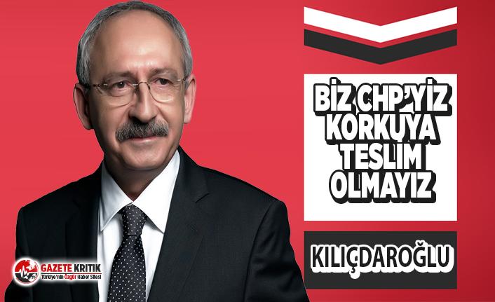 Kemal Kılıçdaroğlu:Başta Erdoğan ve kimse unutmasın! Biz Cumhuriyet Halk Partisi'yiz korkuya teslim olmayız!
