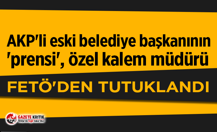 AKP'li eski Belediye Başkanı'nın 'prensi' FETÖ'den tutuklandı!
