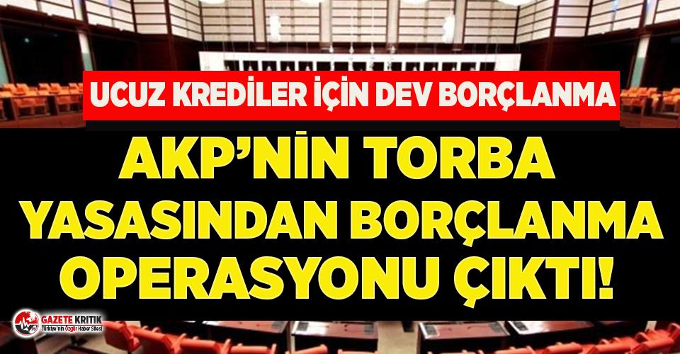 AKP'nin torba yasasından borçlanma operasyonu çıktı