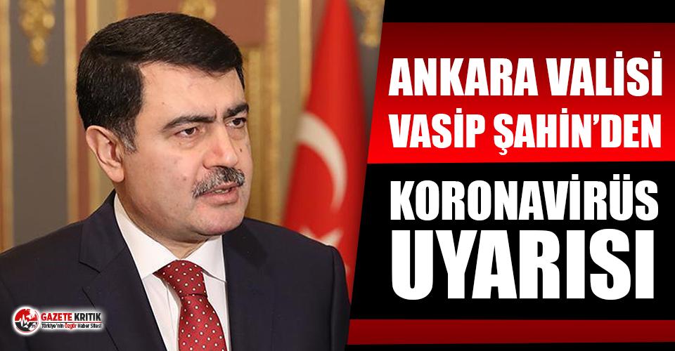 Ankara Valisi Vasip Şahin'den Koronavirüs uyarısı!
