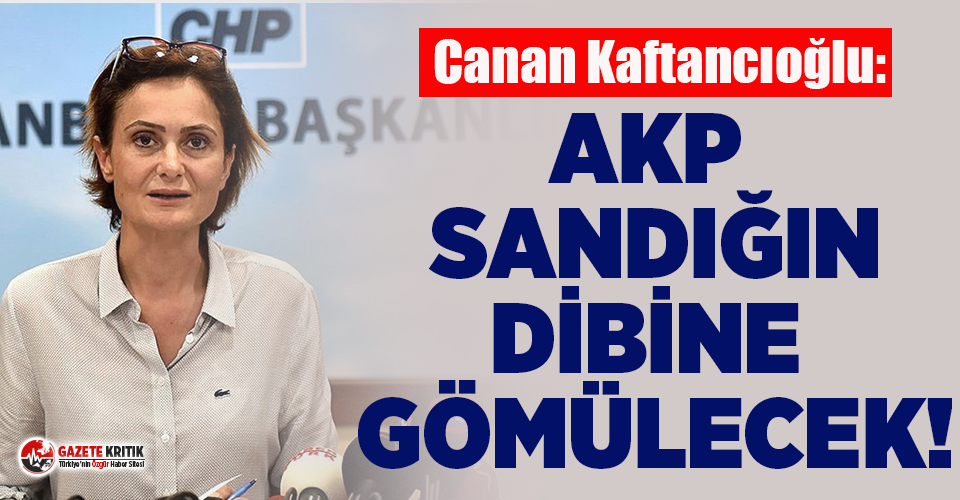 Canan Kaftancıoğlu: AKP Sandığın Dibine Gömülecek!