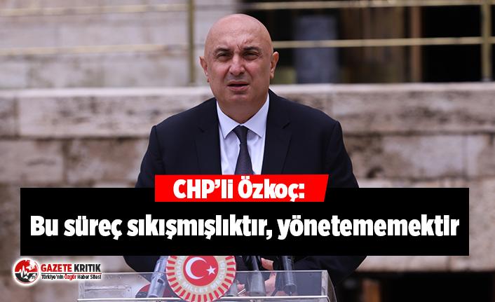"""CHP Grup Başkanvekili Özkoç:  """"Yaşadığımız süreç; normalleşme değil, sıkışmışlık, yönetememek"""""""