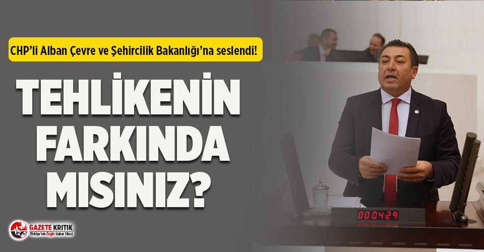 CHP'li Alban, Çevre ve Şehircilik Bakanlığı'na seslendi!