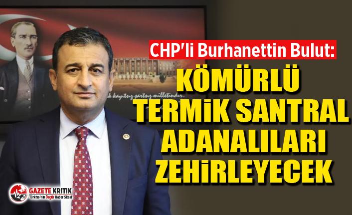 CHP'li Burhanettin Bulut: Kömürlü termik santral Adanalıları zehirleyecek