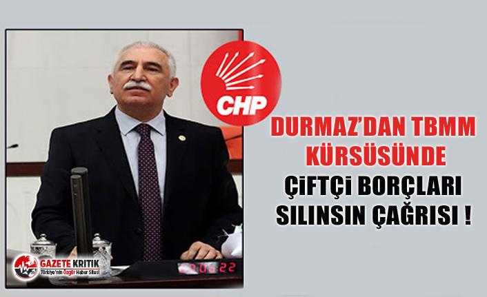 CHP'li Durmaz'dan TBMM kürsüsünde çiftçi borçları silinsin çağrısı!