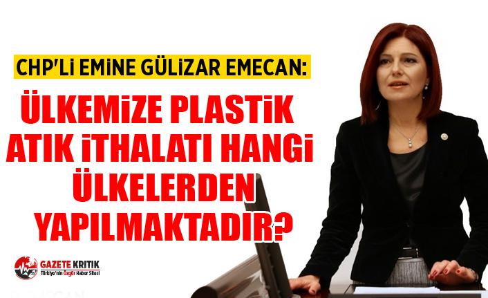 CHP'li Emine Gülizar EMECAN:Ülkemize plastik atık ithalatı hangi ülkelerden yapılmaktadır?