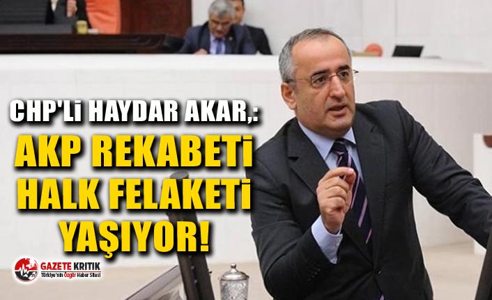 CHP'li Haydar Akar,:AKP Rekabeti Halk Felaketi Yaşıyor!