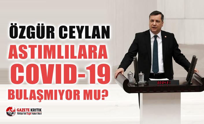 CHP'li Özgür Ceylan astımlılara covid-19 bulaşmıyor mu?