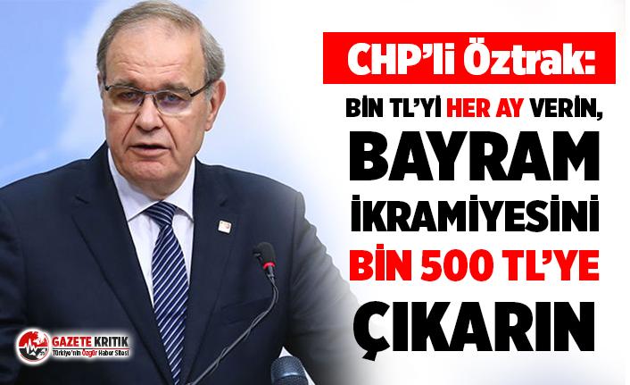 CHP Sözcüsü Öztrak: Bin TL'yi her ay verin, bayram ikramiyesini bin 500 TL'ye çıkarın