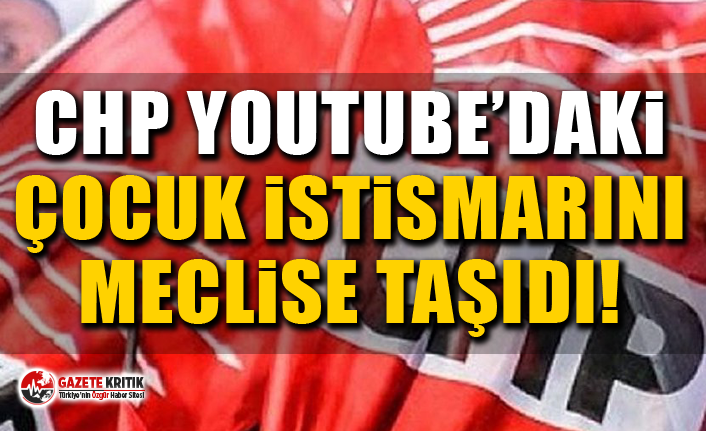 CHP Youtube'daki Çocuk İstismarını Meclise Taşıdı!