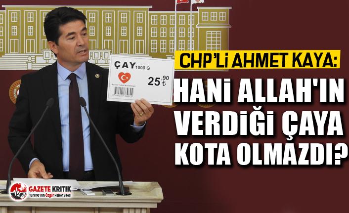 CHP'li Ahmet Kaya: Hani Allah'ın verdiği çaya kota olmazdı?