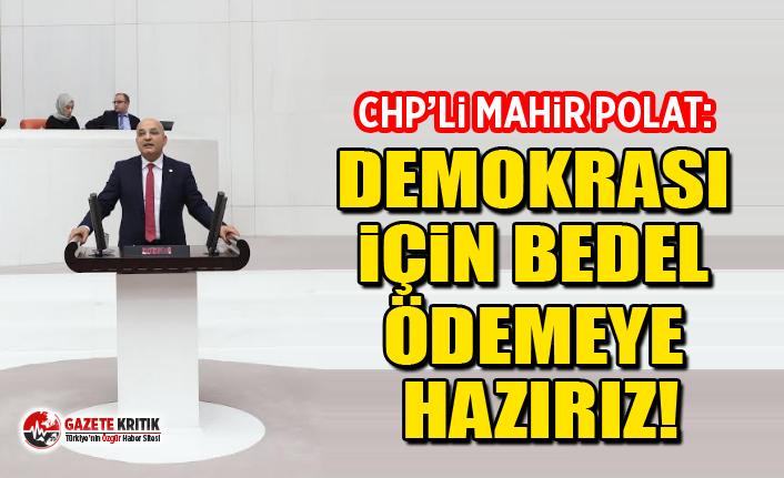 CHP'li Mahir Polat: Demokrasi için bedel ödemeye hazırız!