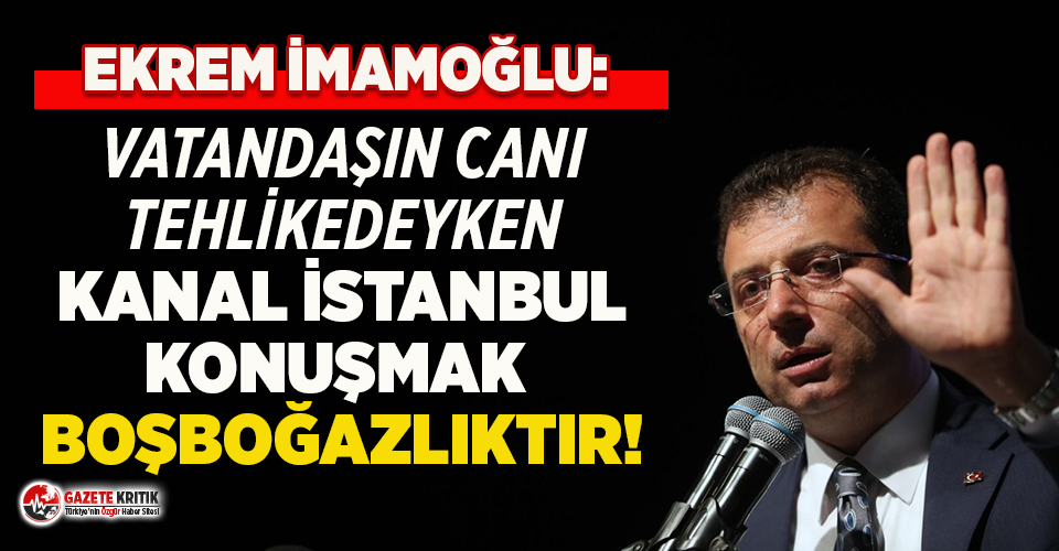 Ekrem İmamoğlu: İnsanların canı tehlikede iken Kanal İstanbul'u konuşmak boşboğazlık