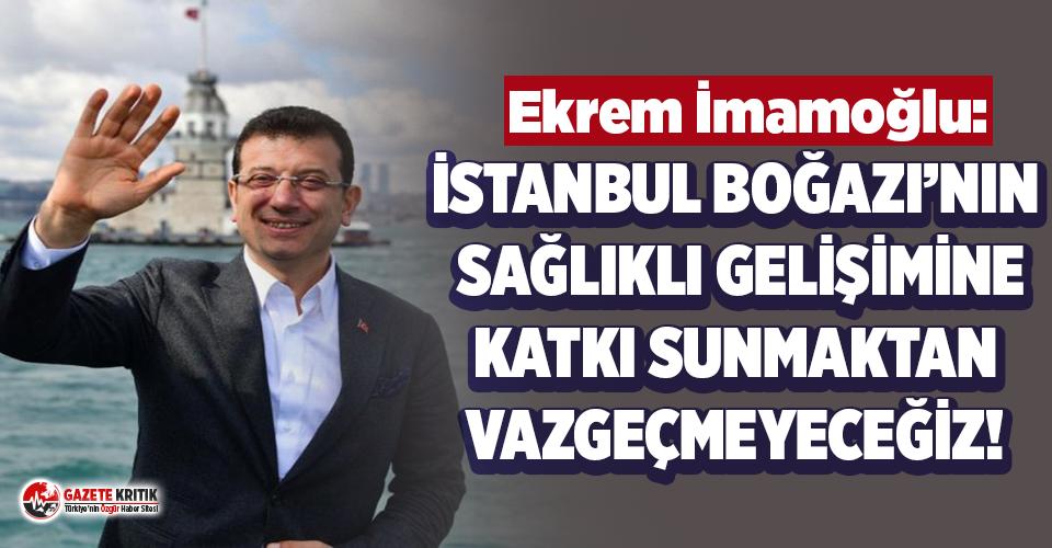 Ekrem İmamoğlu: İstanbul Boğazı'nın sağlıklı gelişimine katkı sunmaktan vazgeçmeyeceğiz