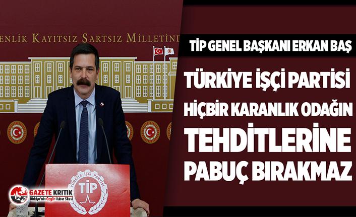 Erkan Baş: Türkiye İşçi Partisi hiçbir karanlık odağın tehditlerine pabuç bırakmaz