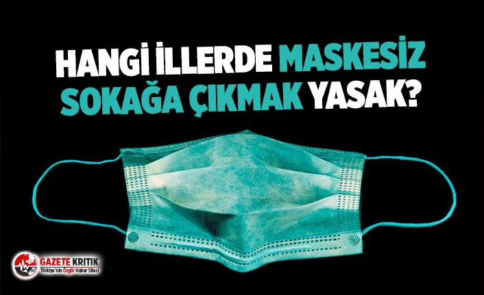 Hangi illerde maskesiz sokağa çıkma yasağı var? İşte o iller...
