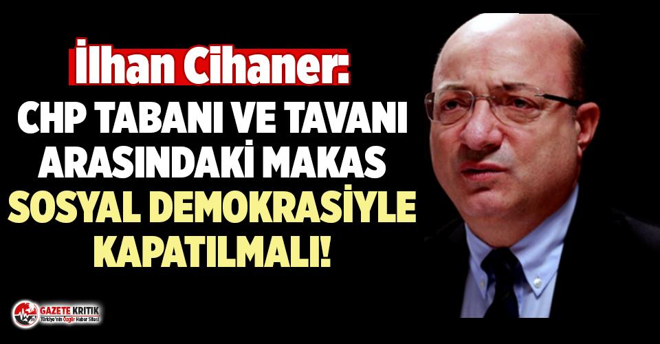 İlhan Cihaner: CHP tabanı ve tavanı arasındaki makas sosyal demokrasiyle kapatılmalı!