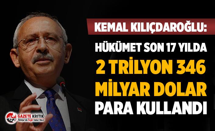 """Kılıçdaroğlu: """"Hükümet son 17 yılda 2 trilyon 346 milyar dolar para kullandı"""""""