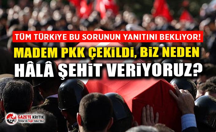 Tüm Türkiye bu sorunun yanıtını bekliyor!Madem PKK çekildi, biz neden hâlâ şehit veriyoruz?