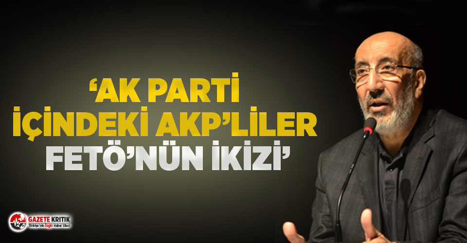Abdurrahman Dilipak: AK Parti içindeki AKP'liler, FETÖ'nün zihniyet ikizi