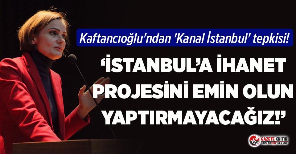 Canan Kaftancıoğlu'ndan 'Kanal İstanbul' tepkisi!