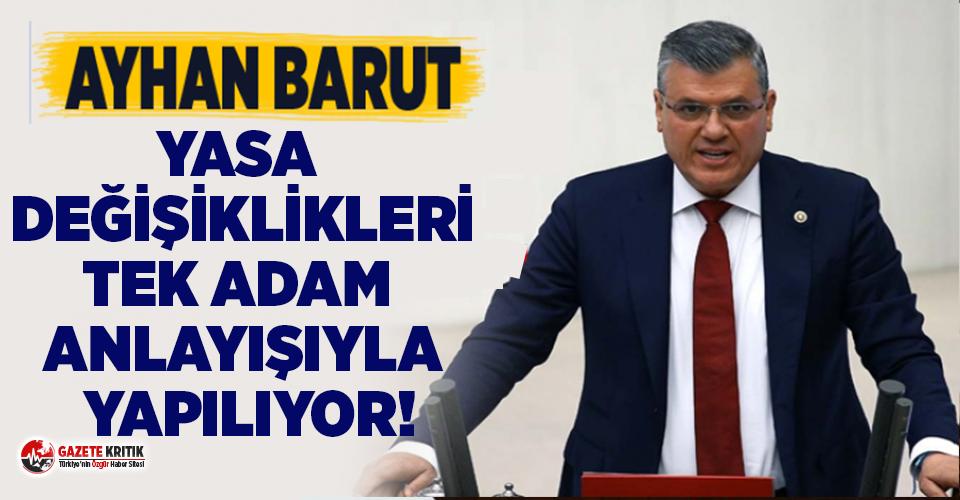 """CHP'li Barut: Yasa değişiklikleri 'tek adam' anlayışıyla yapılıyor"""""""