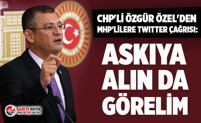 CHP'li Özgür Özel'den MHP'lilere Twitter çağrısı: Askıya alın da görelim