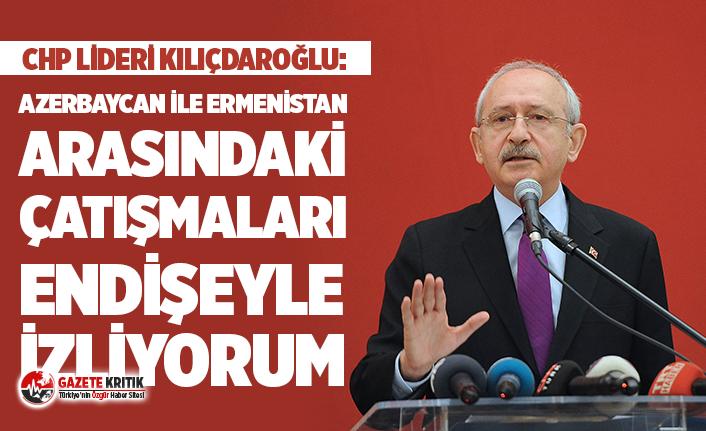 CHP Lideri Kılıçdaroğlu: Azerbaycan ile Ermenistan arasındaki çatışmaları endişeyle izliyorum