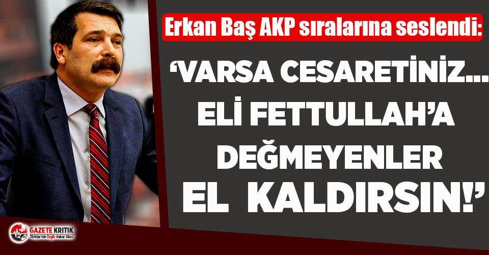 Erkan Baş'tan AKP'lilere hodri meydan!