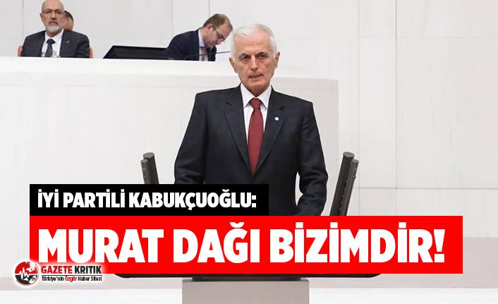 İYİ Partili Kabukçuoğlu: Murat Dağı Bizimdir!