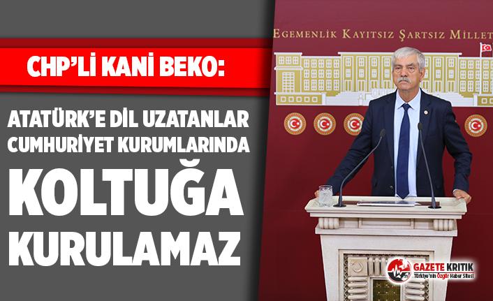 CHP'li Kani Beko: Atatürk'e dil uzatanlar Cumhuriyet kurumlarında koltuğa kurulamaz