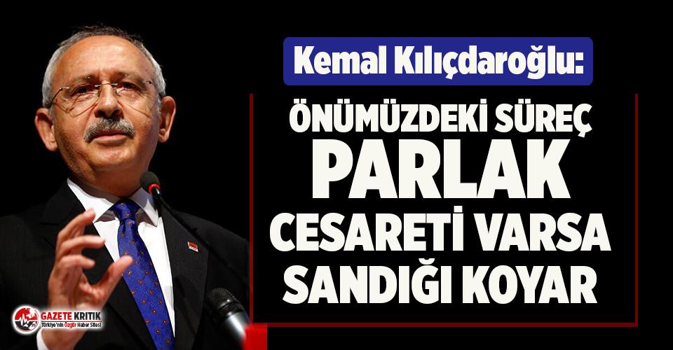 Kılıçdaroğlu: Önümüzdeki süreç parlak, cesareti varsa sandığı koyar