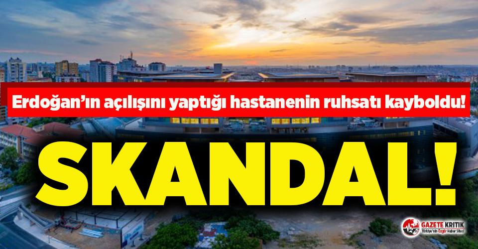 Erdoğan'ın açılışını yaptığı hastanenin ruhsatı kayboldu