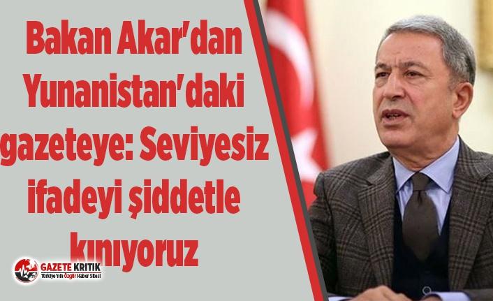 Bakan Akar'dan Yunanistan'daki gazeteye: Seviyesiz ifadeyi şiddetle kınıyoruz