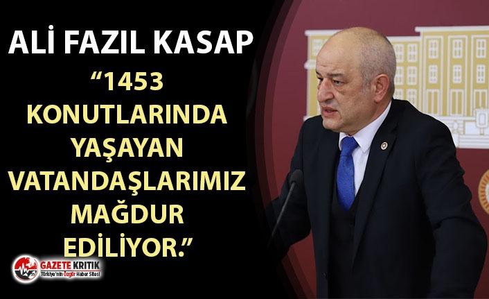 """CHP'Lİ ALİ FAZIL KASAP: """"1453 KONUTLARINDA YAŞAYAN VATANDAŞLARIMIZ MAĞDUR EDİLİYOR."""""""