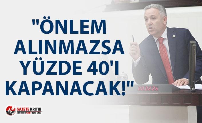 """CHP'Lİ ARIK: """"ACİL ÖNLEM ALINMAZSA YÜZDE 40'I KAPANACAK"""""""