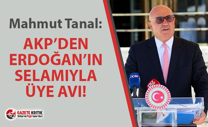 CHP'Lİ TANAL: ''AKP'DEN ERDOĞAN'IN SELAMIYLA ÜYE AVI!''
