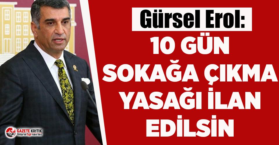 CHP'li Gürsel Erol: 10 gün sokağa çıkma yasağı ilan edilsin!