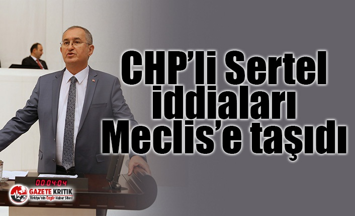 CHP'li Sertel iddiaları Meclis'e taşıdı