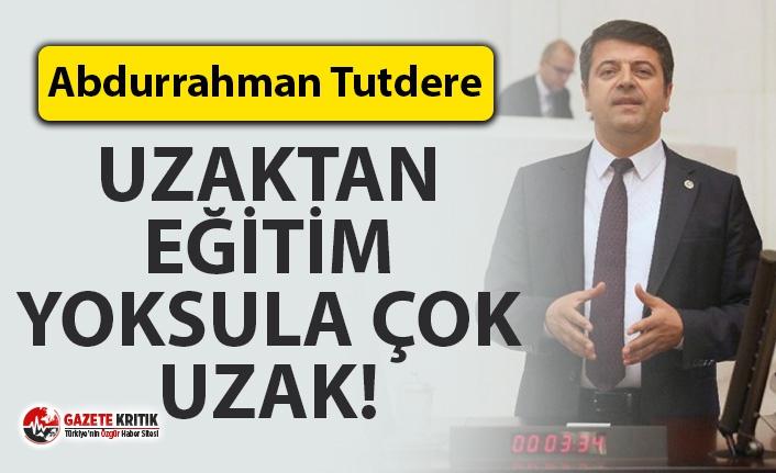 CHP'Lİ TUTDERE: UZAKTAN EĞİTİM YOKSULA ÇOK UZAK!