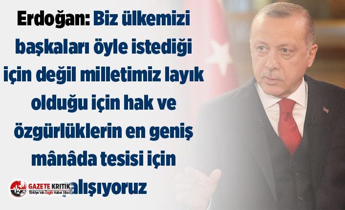 Erdoğan: Biz ülkemizi başkaları öyle istediği için değil milletimiz layık olduğu için hak ve özgürlüklerin en geniş mânâda tesisi için çalışıyoruz